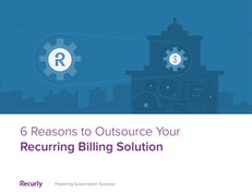 6 Reasons to Outsource Your Recurring Billing Solution