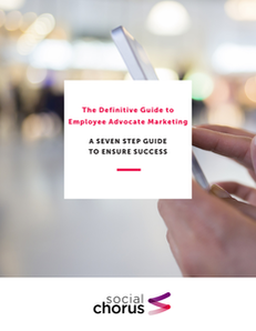 The Definitive Guide to Employee Advocate Marketing: A Seven Step Guide to Ensure Success
