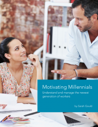 Motivating Millennials – Understand and Manage the Newest Generation of Workers