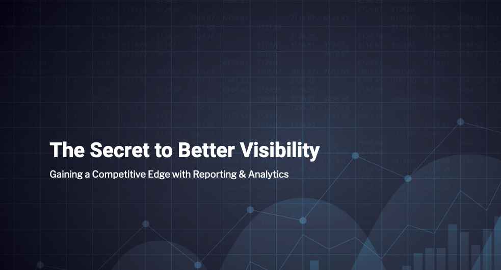 The Secret to Better Visibility: Gaining a Competitive Edge with Reporting & Analytics