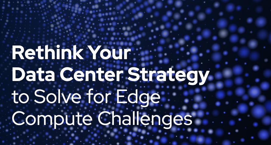 Rethink Your Data Center Strategy to Solve for Edge Compute Challenges