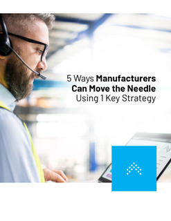 5 Ways Manufacturers Can Move the Needle Using 1 Key Strategy